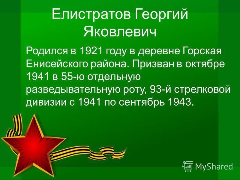 Елистратов Георгий Яковлевич Родился в 1921 году в деревне Горская Енисейского района. Призван в октябре 1941 в 55-ю отдельную разведывательную роту, 93-й стрелковой дивизии с 1941 по сентябрь 1943.