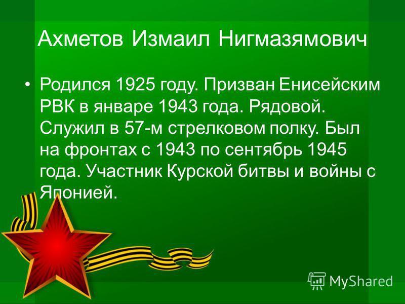 Ахметов Измаил Нигмазямович Родился 1925 году. Призван Енисейским РВК в январе 1943 года. Рядовой. Служил в 57-м стрелковом полку. Был на фронтах с 1943 по сентябрь 1945 года. Участник Курской битвы и войны с Японией.