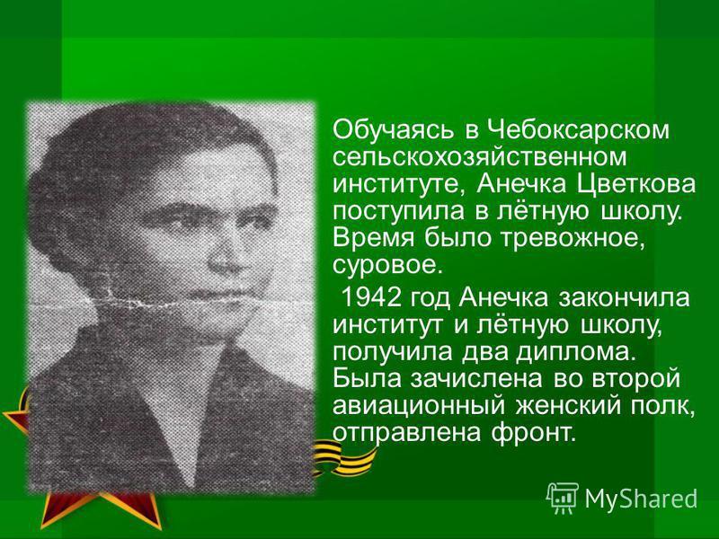 Обучаясь в Чебоксарском сельскохозяйственном институте, Анечка Цветкова поступила в лётную школу. Время было тревожное, суровое. 1942 год Анечка закончила институт и лётную школу, получила два диплома. Была зачислена во второй авиационный женский пол