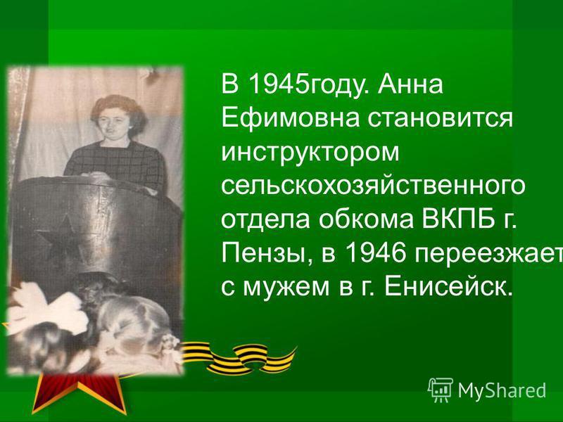 В 1945 году. Анна Ефимовна становится инструктором сельскохозяйственного отдела обкома ВКПБ г. Пензы, в 1946 переезжает с мужем в г. Енисейск.