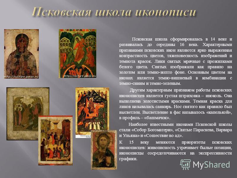 Псковская школа сформировалась в 14 веке и развивалась до середины 16 века. Характерными признаками псковских икон являются ярко выраженная контрастность цветов, тяжеловесность изображений и темнота красок. Лики святых мрачные с прожилками белого цве