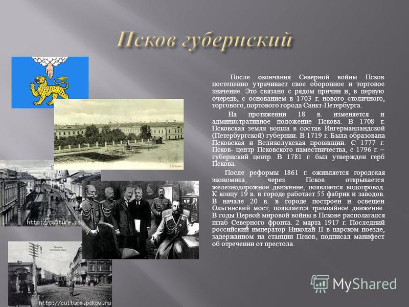 После окончания Северной войны Псков постепенно утрачивает свое оборонное и торговое значение. Это связано с рядом причин и, в первую очередь, с основанием в 1703 г. нового столичного, торгового, портового города Санкт - Петербурга. На протяжении 18