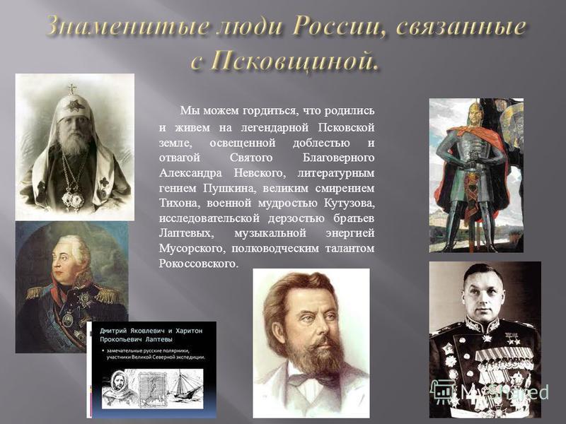 Мы можем гордиться, что родились и живем на легендарной Псковской земле, освещенной доблестью и отвагой Святого Благоверного Александра Невского, литературным гением Пушкина, великим смирением Тихона, военной мудростью Кутузова, исследовательской дер