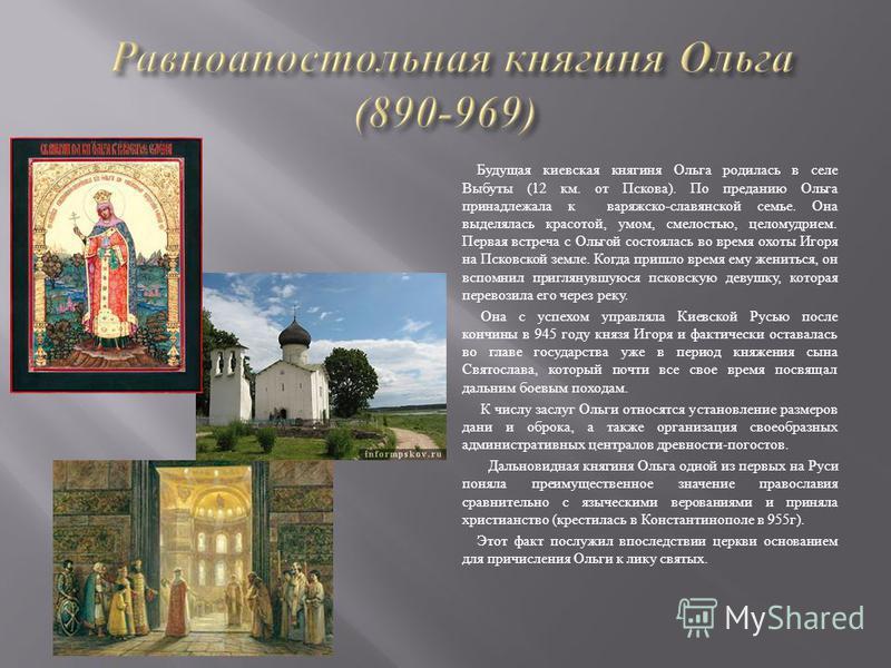 Будущая киевская княгиня Ольга родилась в селе Выбуты (12 км. от Пскова ). По преданию Ольга принадлежала к варяжской - славянской семье. Она выделялась красотой, умом, смелостью, целомудрием. Первая встреча с Ольгой состоялась во время охоты Игоря н