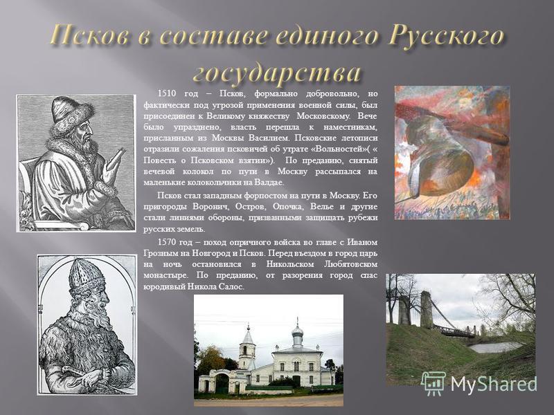 1510 год – Псков, формально добровольно, но фактически под угрозой применения военной силы, был присоединен к Великому княжеству Московскому. Вече было упразднено, власть перешла к наместникам, присланным из Москвы Василием. Псковские летописи отрази