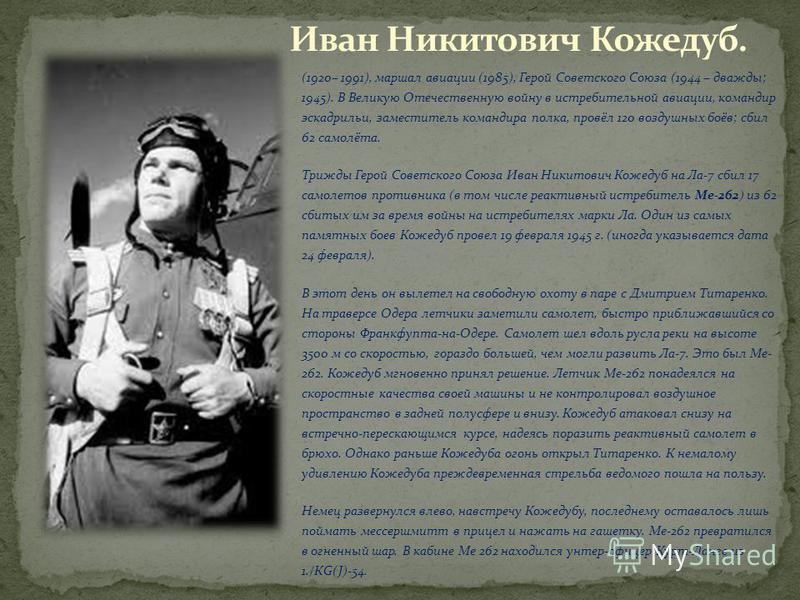 (1920– 1991), маршал авиации (1985), Герой Советского Союза (1944 – дважды; 1945). В Великую Отечественную войну в истребительной авиации, командир эскадрильи, заместитель командира полка, провёл 120 воздушных боёв; сбил 62 самолёта. Трижды Герой Сов