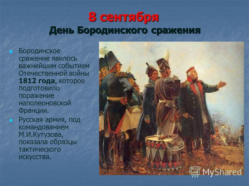 8 сентября День Бородинского сражения Бородинское сражение явилось важнейшим событием Отечественной войны 1812 года, которое подготовило поражение наполеоновской Франции. Русская армия, под командованием М.И.Кутузова, показала образцы тактического ис