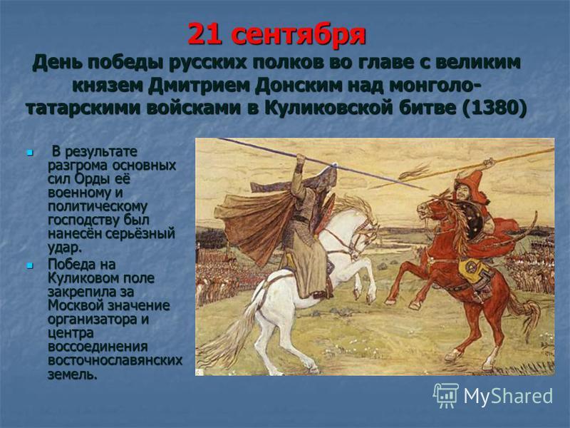 21 сентября День победы русских полков во главе с великим князем Дмитрием Донским над монголо- татарскими войсками в Куликовской битве (1380) В результате разгрома основных сил Орды её военному и политическому господству был нанесён серьёзный удар. В