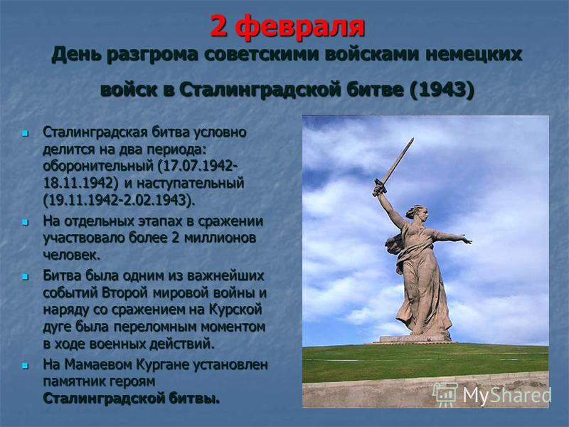2 февраля День разгрома советскими войсками немецких войск в Сталинградской битве (1943) Сталинградская битва условно делится на два периода: оборонительный (17.07.1942- 18.11.1942) и наступательный (19.11.1942-2.02.1943). Сталинградская битва условн