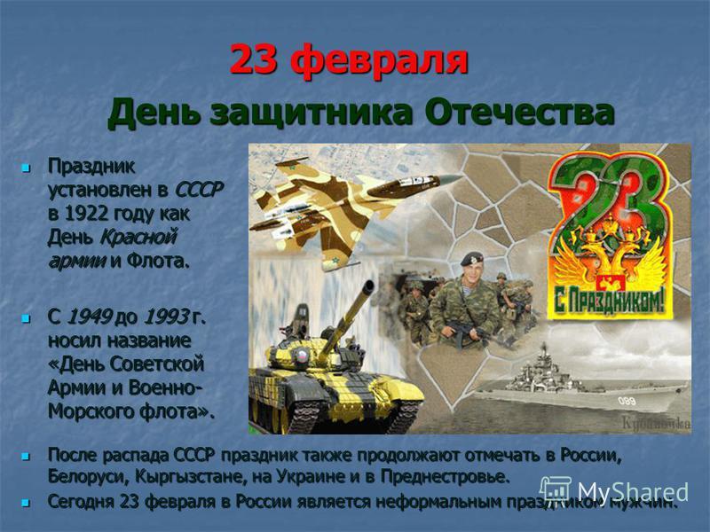 23 февраля День защитника Отечества Праздник установлен в СССР в 1922 году как День Красной армии и Флота. Праздник установлен в СССР в 1922 году как День Красной армии и Флота. С 1949 до 1993 г. носил название «День Советской Армии и Военно- Морског