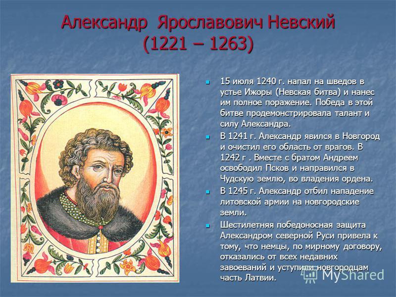 Александр Ярославович Невский (1221 – 1263) 15 июля 1240 г. напал на шведов в устье Ижоры (Невская битва) и нанес им полное поражение. Победа в этой битве продемонстрировала талант и силу Александра. 15 июля 1240 г. напал на шведов в устье Ижоры (Нев
