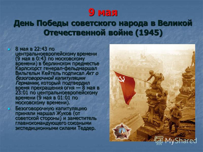 9 мая День Победы советского народа в Великой Отечественной войне (1945) 8 мая в 22:43 по центральноевропейскому времени (9 мая в 0:43 по московскому времени) в берлинском предместье Карлсхорст генерал-фельдмаршал Вильгельм Кейтель подписал Акт о без