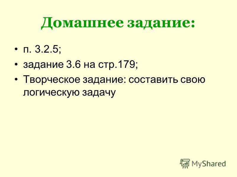 Домашнее задание: п. 3.2.5; задание 3.6 на стр.179; Творческое задание: составить свою логическую задачу
