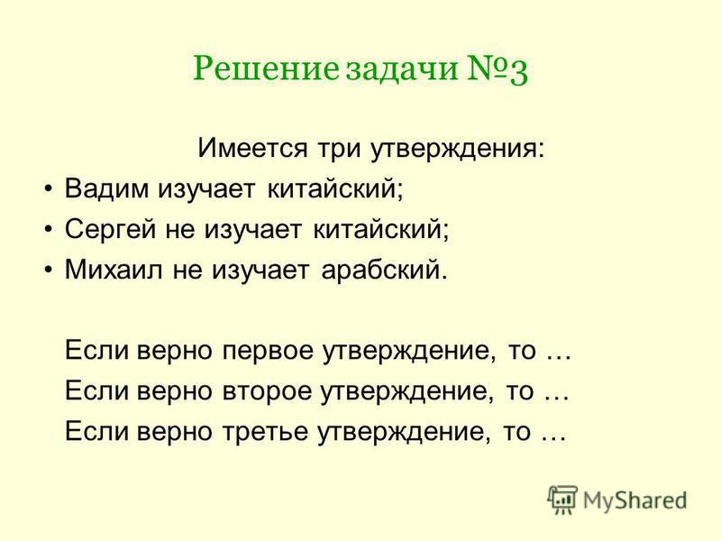 Решение задачи 3 Имеется три утверждения: Вадим изучает китайский; Сергей не изучает китайский; Михаил не изучает арабский. Если верно первое утверждение, то … Если верно второе утверждение, то … Если верно третье утверждение, то …
