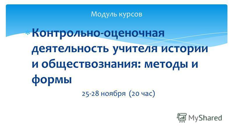 Контрольно-оценочная деятельность учителя истории и обществознания: методы и формы 25-28 ноября (20 час) Модуль курсов