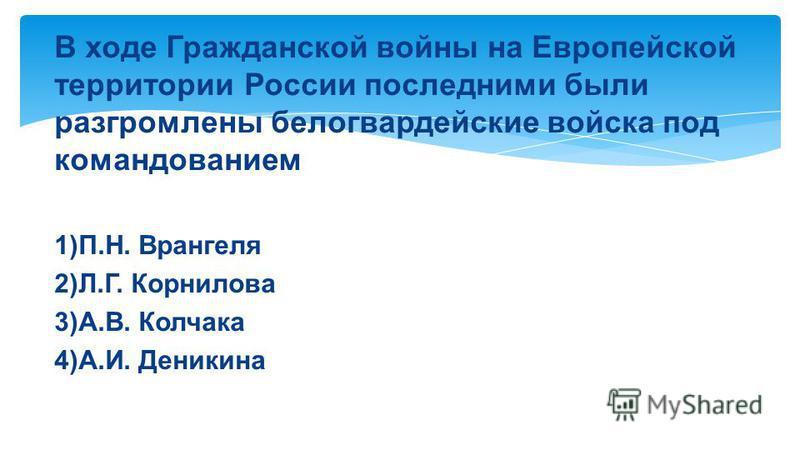 В ходе Гражданской войны на Европейской территории России последними были разгромлены белогвардейские войска под командованием 1)П.Н. Врангеля 2)Л.Г. Корнилова 3)А.В. Колчака 4)А.И. Деникина