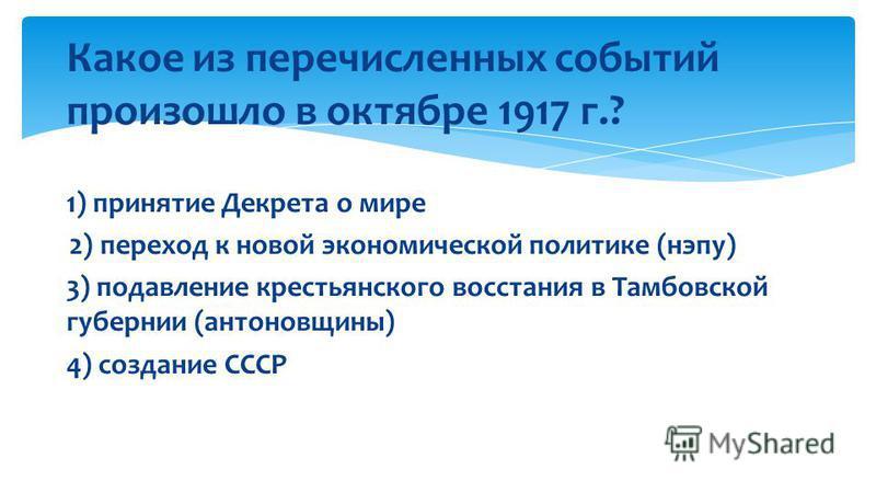 Какое из перечисленных событий произошло в октябре 1917 г.? 1) принятие Декрета о мире 2) переход к новой экономической политике (нэпу) 3) подавление крестьянского восстания в Тамбовской губернии (антоновщины) 4) создание СССР