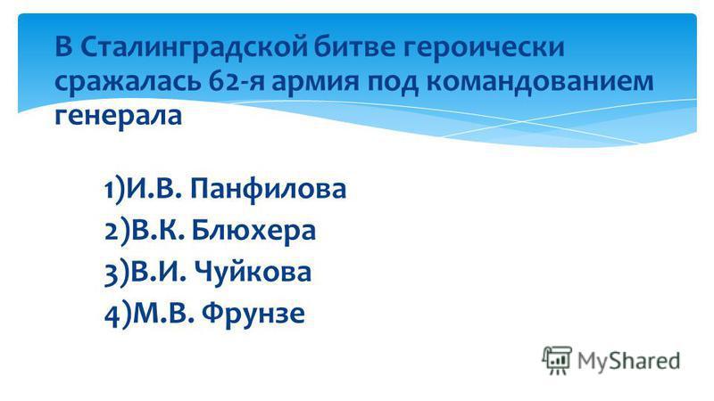 В Сталинградской битве героически сражалась 62-я армия под командованием генерала 1)И.В. Панфилова 2)В.К. Блюхера 3)В.И. Чуйкова 4)М.В. Фрунзе