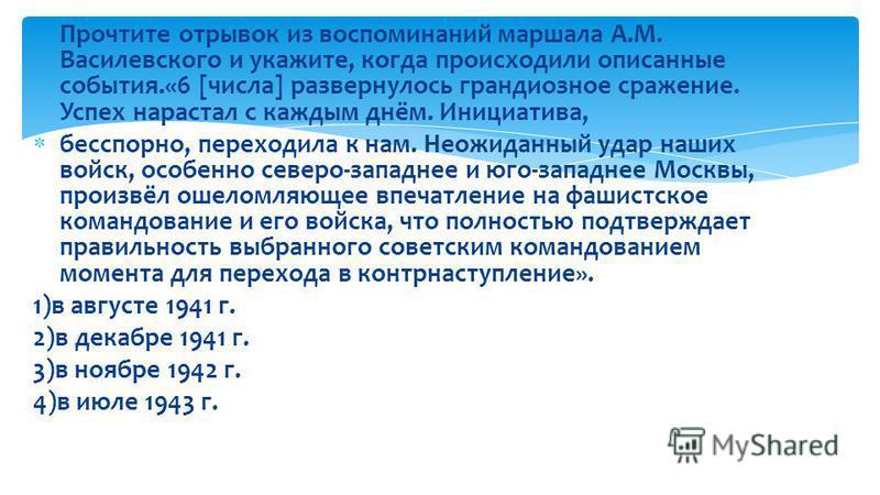 Прочтите отрывок из воспоминаний маршала А.М. Василевского и укажите, когда происходили описанные события.«6 [числа] развернулось грандиозное сражение. Успех нарастал с каждым днём. Инициатива, бесспорно, переходила к нам. Неожиданный удар наших войс