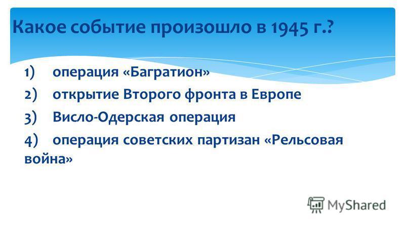Какое событие произошло в 1945 г.? 1) операция «Багратион» 2) открытие Второго фронта в Европе 3) Висло-Одерская операция 4) операция советских партизан «Рельсовая война»