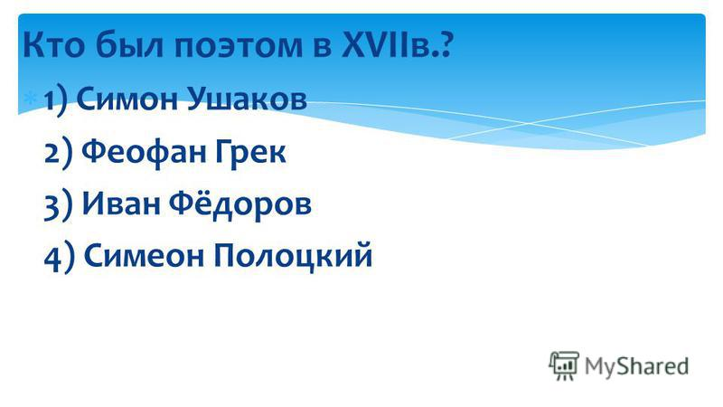 Кто был поэтом в XVIIв.? 1) Симон Ушаков 2) Феофан Грек 3) Иван Фёдоров 4) Симеон Полоцкий