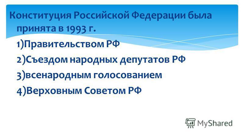 Конституция Российской Федерации была принята в 1993 г. 1)Правительством РФ 2)Съездом народных депутатов РФ 3)всенародным голосованием 4)Верховным Советом РФ