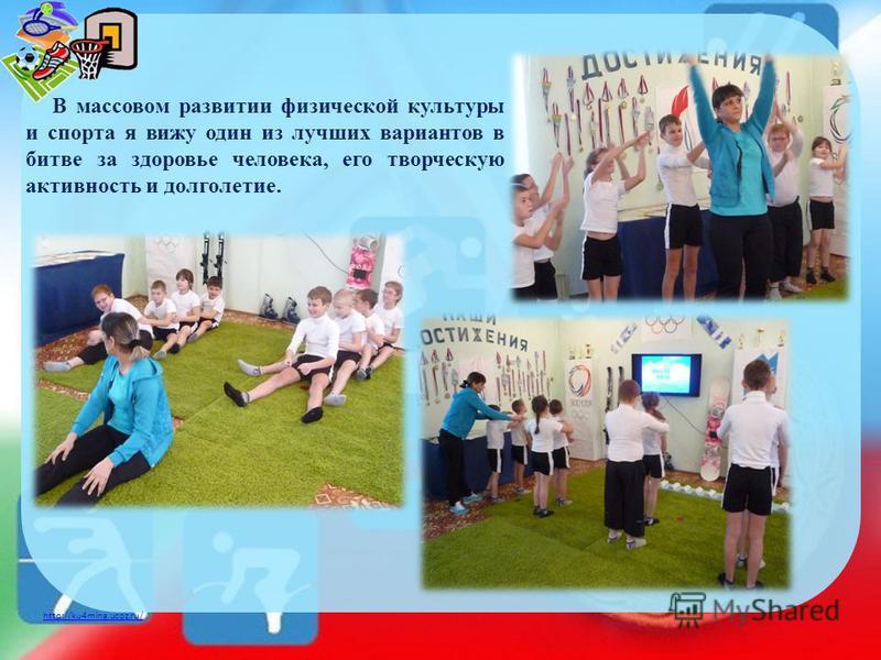 http://ku4mina.ucoz.ru/ В массовом развитии физической культуры и спорта я вижу один из лучших вариантов в битве за здоровье человека, его творческую активность и долголетие.