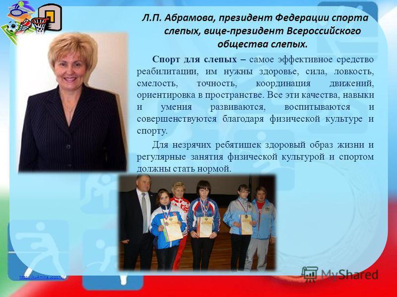 http://ku4mina.ucoz.ru/ Л.П. Абрамова, президент Федерации спорта слепых, вице-президент Всероссийского общества слепых. Спорт для слепых – самое эффективное средство реабилитации, им нужны здоровье, сила, ловкость, смелость, точность, координация дв