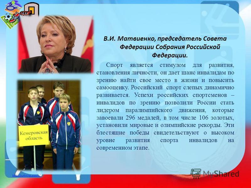 http://ku4mina.ucoz.ru/ В.И. Матвиенко, председатель Совета Федерации Собрания Российской Федерации. Спорт является стимулом для развития, становления личности, он дает шанс инвалидам по зрению найти свое место в жизни и повысить самооценку. Российск