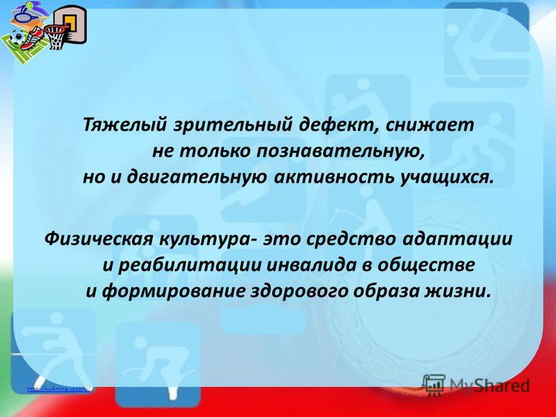 http://ku4mina.ucoz.ru/ Тяжелый зрительный дефект, снижает не только познавательную, но и двигательную активность учащихся. Физическая культура- это средство адаптации и реабилитации инвалида в обществе и формирование здорового образа жизни.
