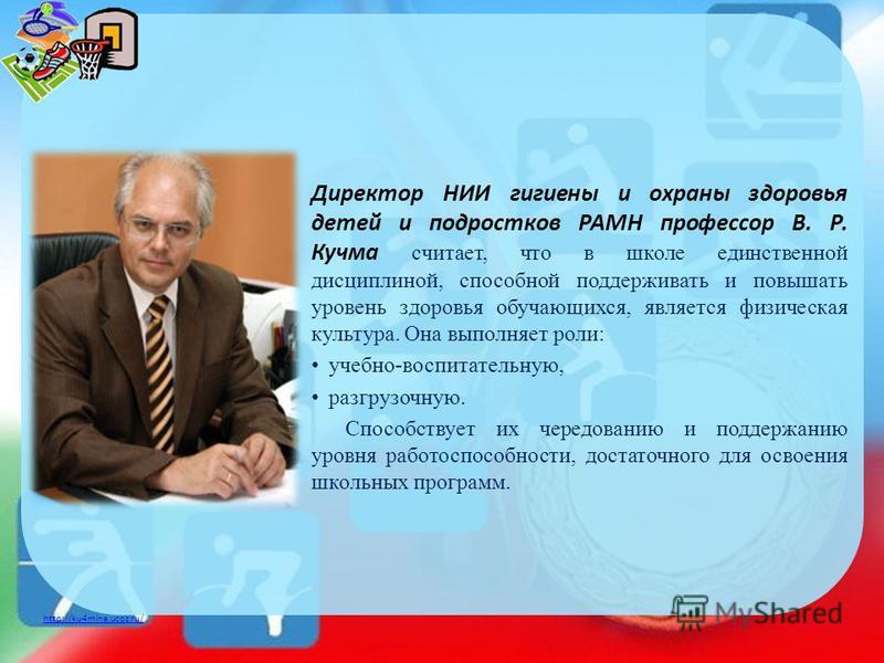 http://ku4mina.ucoz.ru/ Директор НИИ гигиены и охраны здоровья детей и подростков РАМН профессор В. Р. Кучма считает, что в школе единственной дисциплиной, способной поддерживать и повышать уровень здоровья обучающихся, является физическая культура.