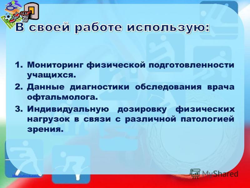 http://ku4mina.ucoz.ru/ 1. Мониторинг физической подготовленности учащихся. 2. Данные диагностики обследования врача офтальмолога. 3. Индивидуальную дозировку физических нагрузок в связи с различной патологией зрения.
