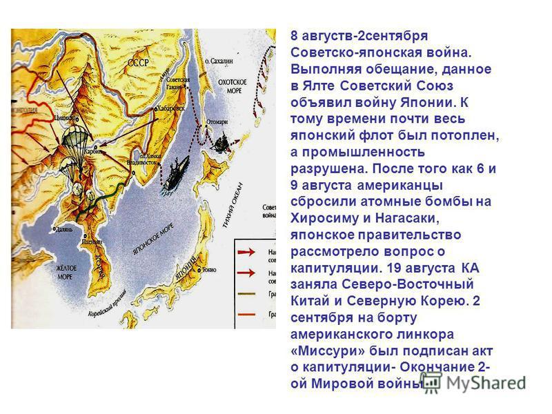 8 августв-2 сентября Советско-японская война. Выполняя обещание, данное в Ялте Советский Союз объявил войну Японии. К тому времени почти весь японский флот был потоплен, а промышленность разрушена. После того как 6 и 9 августа американцы сбросили ато
