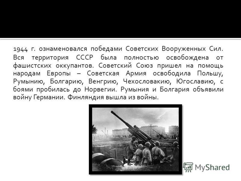 1944 г. ознаменовался победами Советских Вооруженных Сил. Вся территория СССР была полностью освобождена от фашистских оккупантов. Советский Союз пришел на помощь народам Европы – Советская Армия освободила Польшу, Румынию, Болгарию, Венгрию, Чехосло
