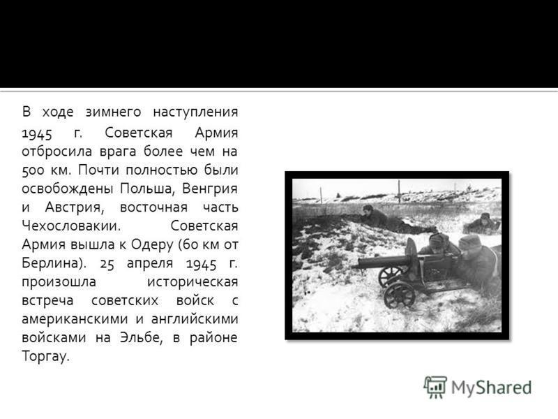 В ходе зимнего наступления 1945 г. Советская Армия отбросила врага более чем на 500 км. Почти полностью были освобождены Польша, Венгрия и Австрия, восточная часть Чехословакии. Советская Армия вышла к Одеру (60 км от Берлина). 25 апреля 1945 г. прои