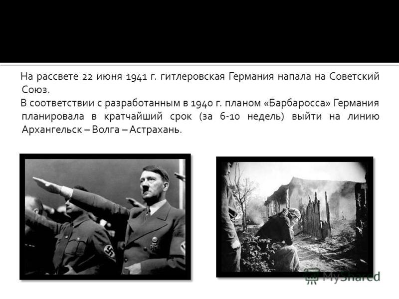 На рассвете 22 июня 1941 г. гитлеровская Германия напала на Советский Союз. В соответствии с разработанным в 1940 г. планом «Барбаросса» Германия планировала в кратчайший срок (за 6-10 недель) выйти на линию Архангельск – Волга – Астрахань.