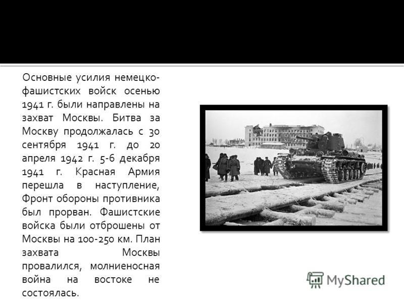 Основные усилия немецко- фашистских войск осенью 1941 г. были направлены на захват Москвы. Битва за Москву продолжалась с 30 сентября 1941 г. до 20 апреля 1942 г. 5-6 декабря 1941 г. Красная Армия перешла в наступление, Фронт обороны противника был п