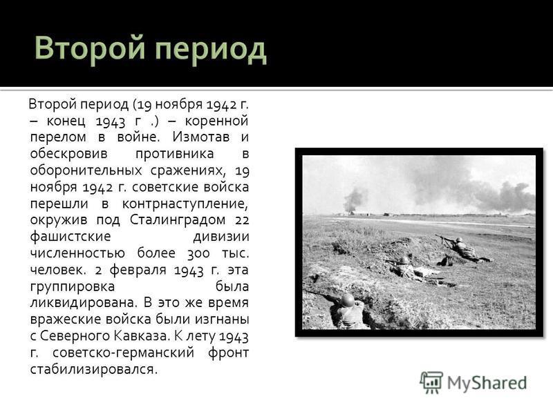 Второй период (19 ноября 1942 г. – конец 1943 г.) – коренной перелом в войне. Измотав и обескровив противника в оборонительных сражениях, 19 ноября 1942 г. советские войска перешли в контрнаступление, окружив под Сталинградом 22 фашистские дивизии чи