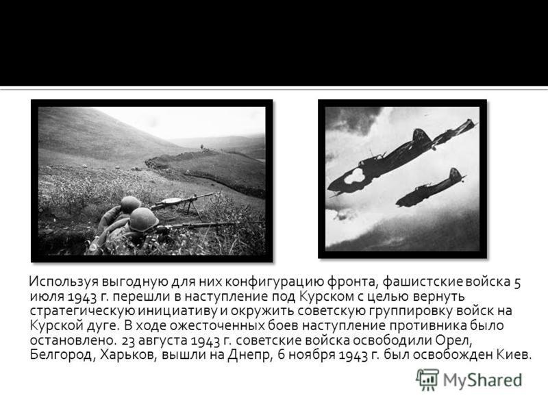 Используя выгодную для них конфигурацию фронта, фашистские войска 5 июля 1943 г. перешли в наступление под Курском с целью вернуть стратегическую инициативу и окружить советскую группировку войск на Курской дуге. В ходе ожесточенных боев наступление