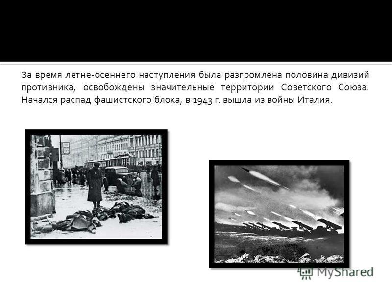 За время летне-осеннего наступления была разгромлена половина дивизий противника, освобождены значительные территории Советского Союза. Начался распад фашистского блока, в 1943 г. вышла из войны Италия.