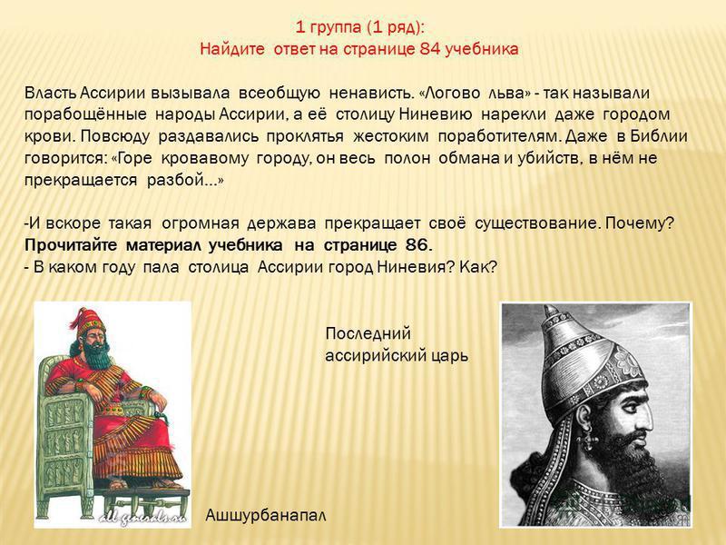 1 группа (1 ряд): Найдите ответ на странице 84 учебника Власть Ассирии вызывала всеобщую ненависть. «Логово льва» - так называли порабощённые народы Ассирии, а её столицу Ниневию нарекли даже городом крови. Повсюду раздавались проклятья жестоким пора