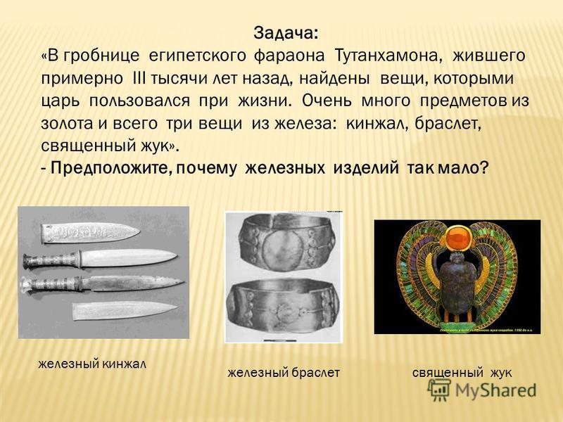 Задача: «В гробнице египетского фараона Тутанхамона, жившего примерно III тысячи лет назад, найдены вещи, которыми царь пользовался при жизни. Очень много предметов из золота и всего три вещи из железа: кинжал, браслет, священный жук». - Предположите