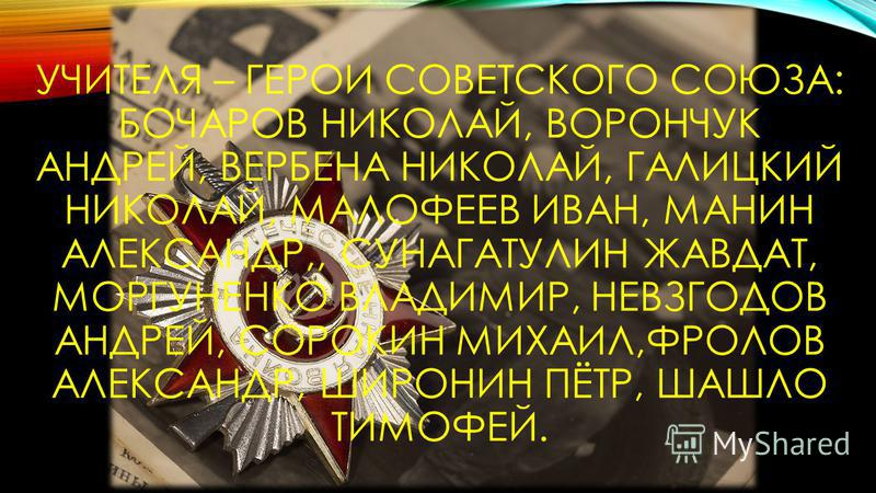 УЧИТЕЛЯ – ГЕРОИ СОВЕТСКОГО СОЮЗА: БОЧАРОВ НИКОЛАЙ, ВОРОНЧУК АНДРЕЙ, ВЕРБЕНА НИКОЛАЙ, ГАЛИЦКИЙ НИКОЛАЙ, МАЛОФЕЕВ ИВАН, МАНИН АЛЕКСАНДР,, СУНАГАТУЛИН ЖАВДАТ, МОРГУНЕНКО ВЛАДИМИР, НЕВЗГОДОВ АНДРЕЙ, СОРОКИН МИХАИЛ,ФРОЛОВ АЛЕКСАНДР, ШИРОНИН ПЁТР, ШАШЛО ТИ