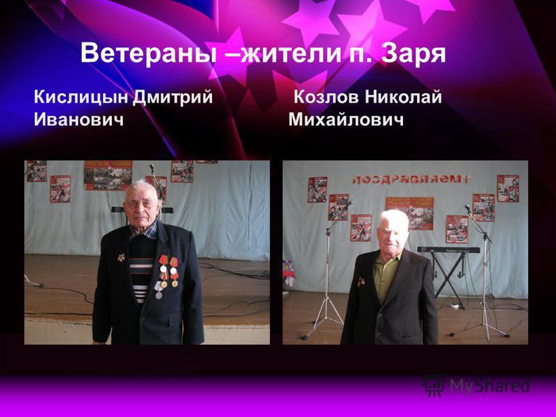 Ветераны –жители п. Заря Кислицын Дмитрий Иванович Козлов Николай Михайлович