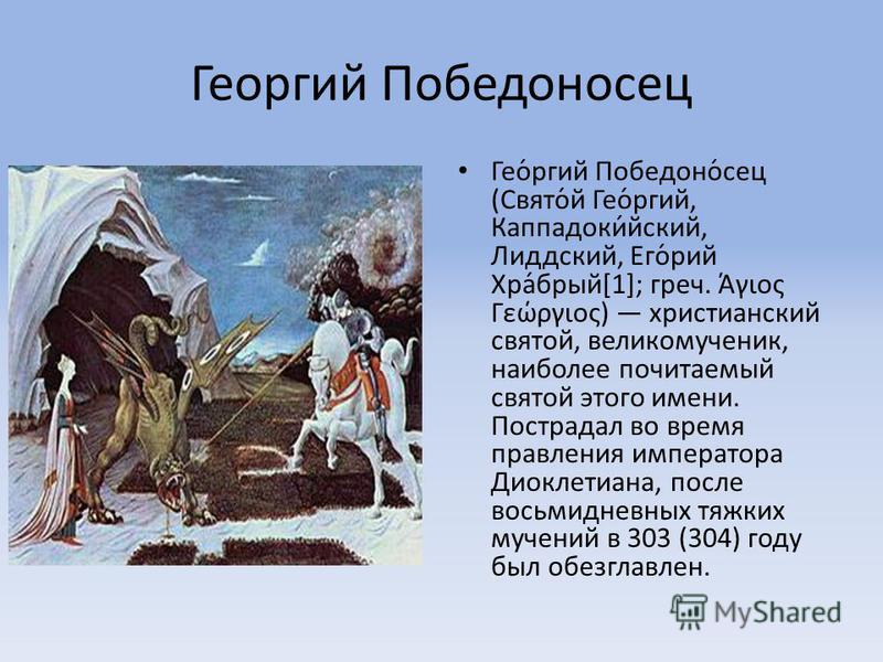 Георгий Победоносец Гео́ргий Победоно́сец (Свято́й Гео́ргий, Каппадоки́ейский, Лиддский, Его́юрий Хра́бурый[1]; греч. Άγιος Γεώργιος) христианский святой, великомученик, наиболее почитаемый святой этого имени. Пострадал во время правления императора