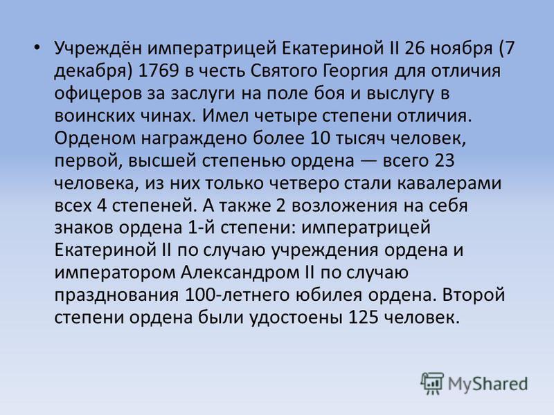 Учреждён императрицей Екатериной II 26 ноября (7 декабря) 1769 в честь Святого Георгия для отличия офицеров за заслуги на поле боя и выслугу в воинских чинах. Имел четыре степени отличия. Орденом награждено более 10 тысяч человек, первой, высшей степ