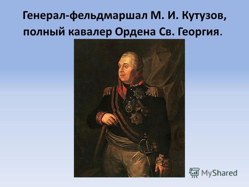 Генерал-фельдмаршал М. И. Кутузов, полный кавалер Ордена Св. Георгия.