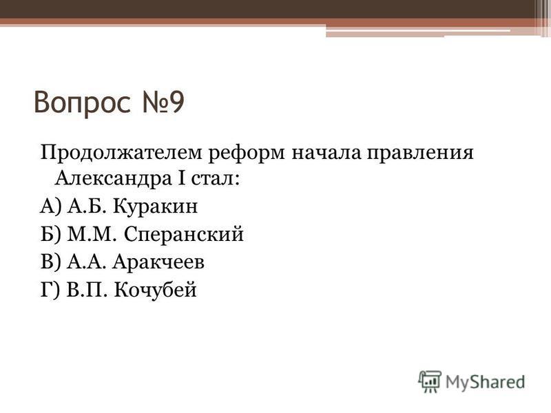 Вопрос 9 Продолжателем реформ начала правления Александра I стал: А) А.Б. Куракин Б) М.М. Сперанский В) А.А. Аракчеев Г) В.П. Кочубей