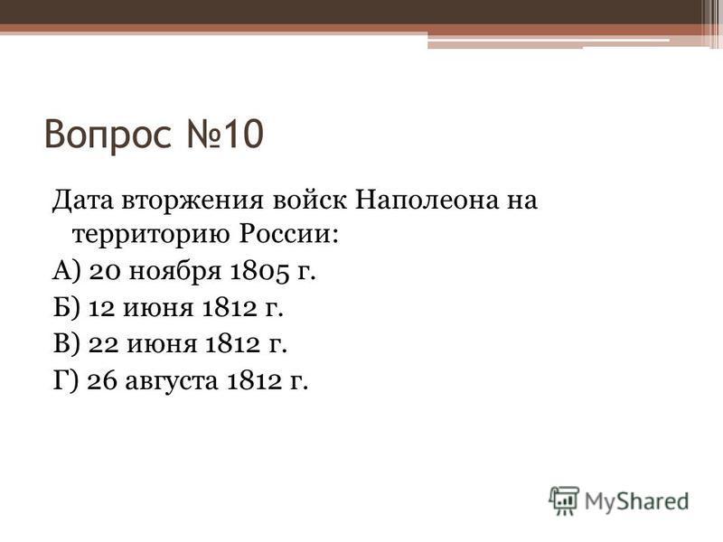 Вопрос 10 Дата вторжения войск Наполеона на территорию России: А) 20 ноября 1805 г. Б) 12 июня 1812 г. В) 22 июня 1812 г. Г) 26 августа 1812 г.