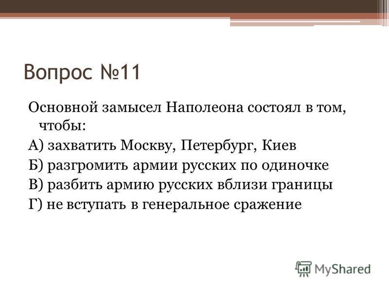 Вопрос 11 Основной замысел Наполеона состоял в том, чтобы: А) захватить Москву, Петербург, Киев Б) разгромить армии русских по одиночке В) разбить армию русских вблизи границы Г) не вступать в генеральное сражение
